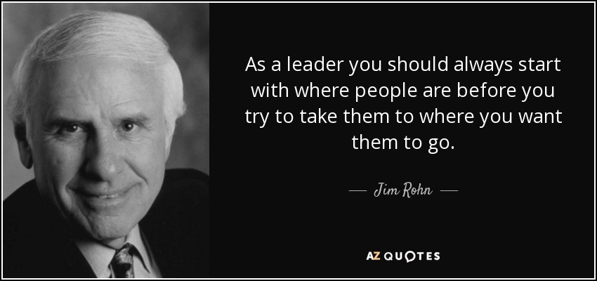 As a leader you should always start with where people are before you try to take them to where you want them to go. - Jim Rohn