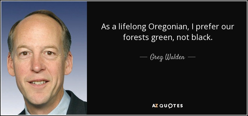 As a lifelong Oregonian, I prefer our forests green, not black. - Greg Walden