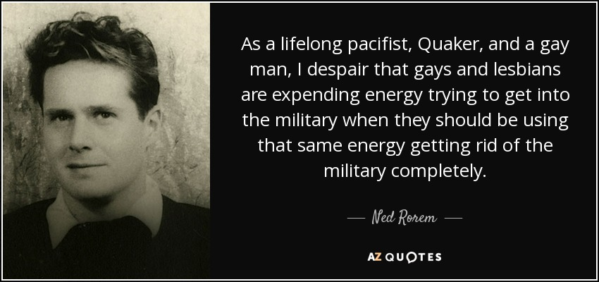 As a lifelong pacifist, Quaker, and a gay man, I despair that gays and lesbians are expending energy trying to get into the military when they should be using that same energy getting rid of the military completely. - Ned Rorem