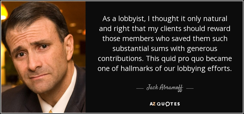 As a lobbyist, I thought it only natural and right that my clients should reward those members who saved them such substantial sums with generous contributions. This quid pro quo became one of hallmarks of our lobbying efforts. - Jack Abramoff