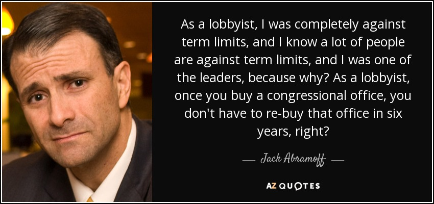 As a lobbyist, I was completely against term limits, and I know a lot of people are against term limits, and I was one of the leaders, because why? As a lobbyist, once you buy a congressional office, you don't have to re-buy that office in six years, right? - Jack Abramoff