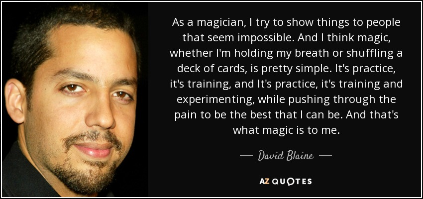 As a magician, I try to show things to people that seem impossible. And I think magic, whether I'm holding my breath or shuffling a deck of cards, is pretty simple. It's practice, it's training, and It's practice, it's training and experimenting, while pushing through the pain to be the best that I can be. And that's what magic is to me. - David Blaine