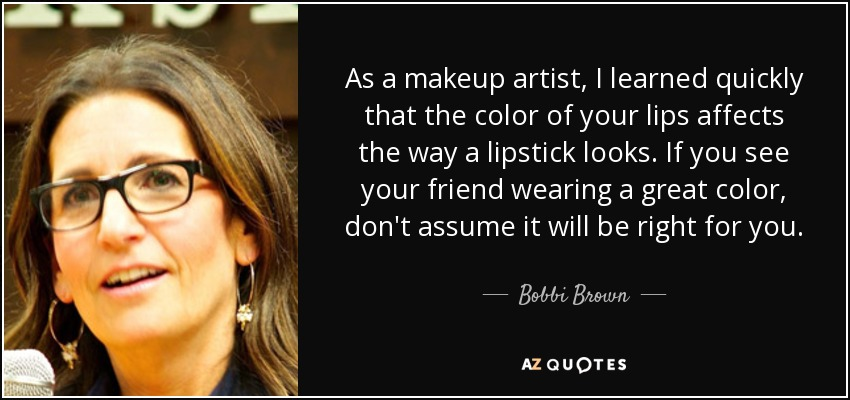 As a makeup artist, I learned quickly that the color of your lips affects the way a lipstick looks. If you see your friend wearing a great color, don't assume it will be right for you. - Bobbi Brown