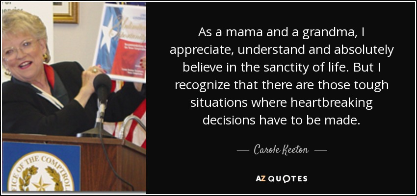 As a mama and a grandma, I appreciate, understand and absolutely believe in the sanctity of life. But I recognize that there are those tough situations where heartbreaking decisions have to be made. - Carole Keeton
