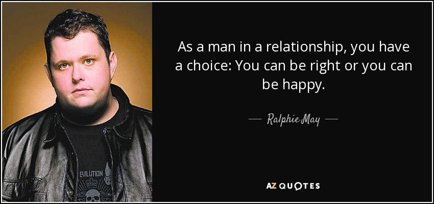 As a man in a relationship, you have a choice: You can be right or you can be happy. - Ralphie May