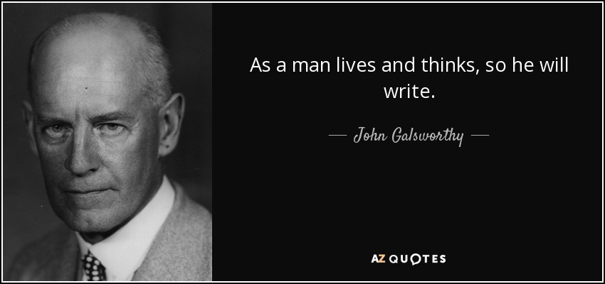 As a man lives and thinks, so he will write. - John Galsworthy