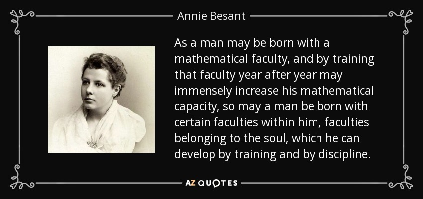 As a man may be born with a mathematical faculty, and by training that faculty year after year may immensely increase his mathematical capacity, so may a man be born with certain faculties within him, faculties belonging to the soul, which he can develop by training and by discipline. - Annie Besant