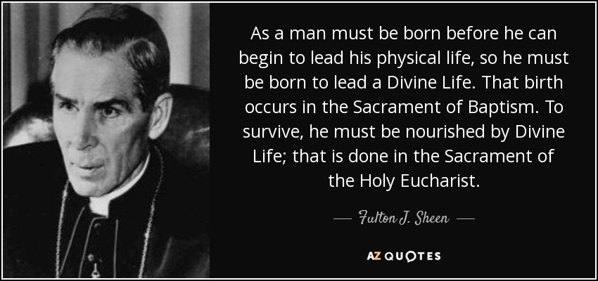 As a man must be born before he can begin to lead his physical life, so he must be born to lead a Divine Life. That birth occurs in the Sacrament of Baptism. To survive, he must be nourished by Divine Life; that is done in the Sacrament of the Holy Eucharist. - Fulton J. Sheen