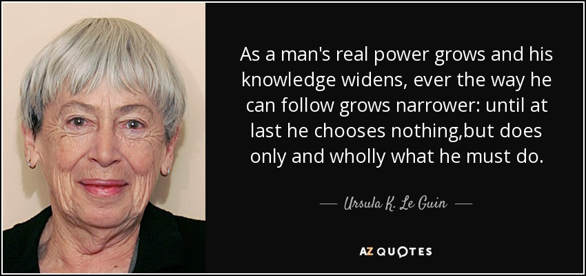 As a man's real power grows and his knowledge widens, ever the way he can follow grows narrower: until at last he chooses nothing,but does only and wholly what he must do... - Ursula K. Le Guin