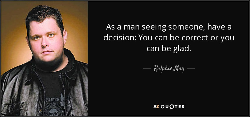 As a man seeing someone, have a decision: You can be correct or you can be glad. - Ralphie May