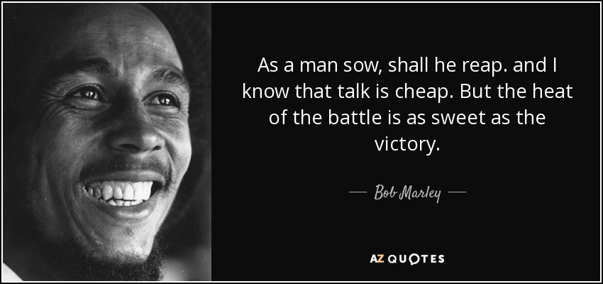 As a man sow, shall he reap. and I know that talk is cheap. But the heat of the battle is as sweet as the victory. - Bob Marley