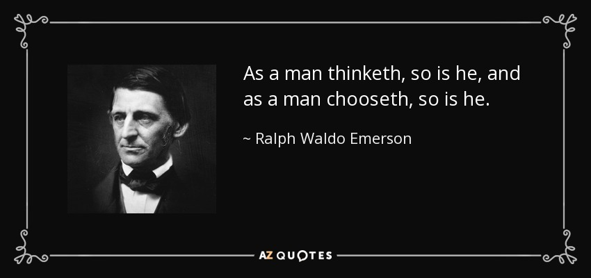 As a man thinketh, so is he, and as a man chooseth, so is he. - Ralph Waldo Emerson