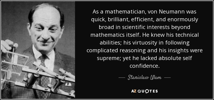 As a mathematician, von Neumann was quick, brilliant, efficient, and enormously broad in scientific interests beyond mathematics itself. He knew his technical abilities; his virtuosity in following complicated reasoning and his insights were supreme; yet he lacked absolute self confidence. - Stanislaw Ulam