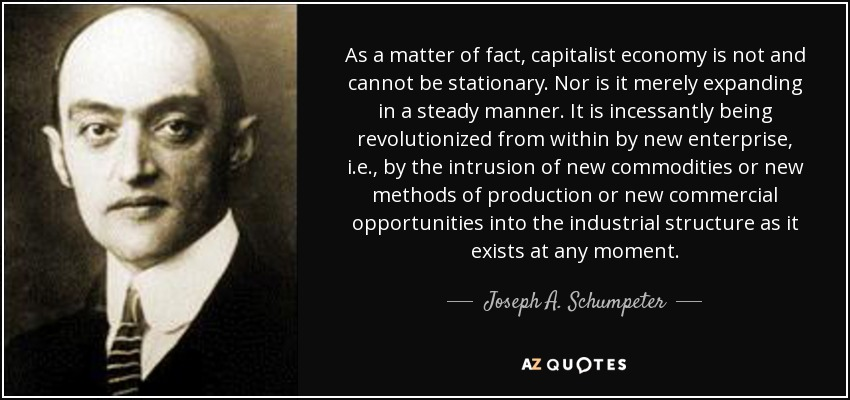 As a matter of fact, capitalist economy is not and cannot be stationary. Nor is it merely expanding in a steady manner. It is incessantly being revolutionized from within by new enterprise, i.e., by the intrusion of new commodities or new methods of production or new commercial opportunities into the industrial structure as it exists at any moment. - Joseph A. Schumpeter