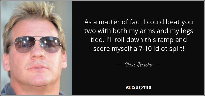 As a matter of fact I could beat you two with both my arms and my legs tied. I'll roll down this ramp and score myself a 7-10 idiot split! - Chris Jericho