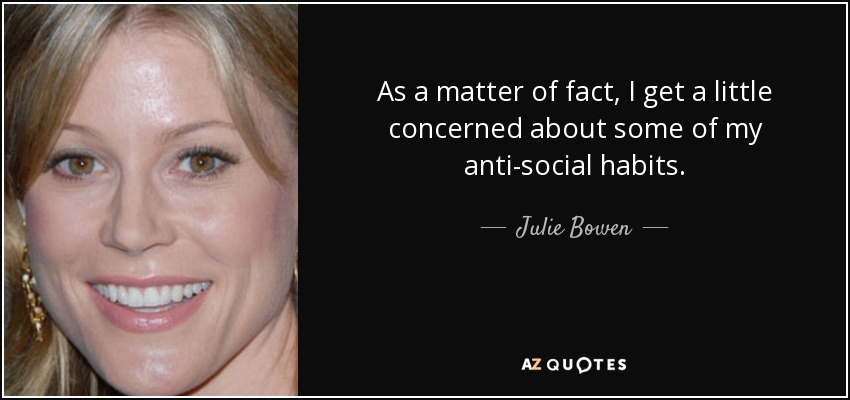 As a matter of fact, I get a little concerned about some of my anti-social habits. - Julie Bowen