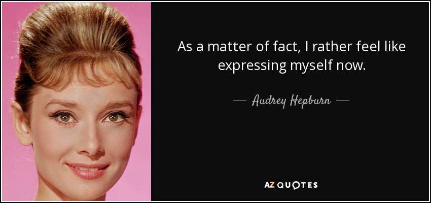 As a matter of fact, I rather feel like expressing myself now. - Audrey Hepburn