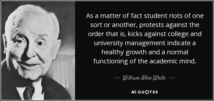 As a matter of fact student riots of one sort or another, protests against the order that is, kicks against college and university management indicate a healthy growth and a normal functioning of the academic mind. - William Allen White