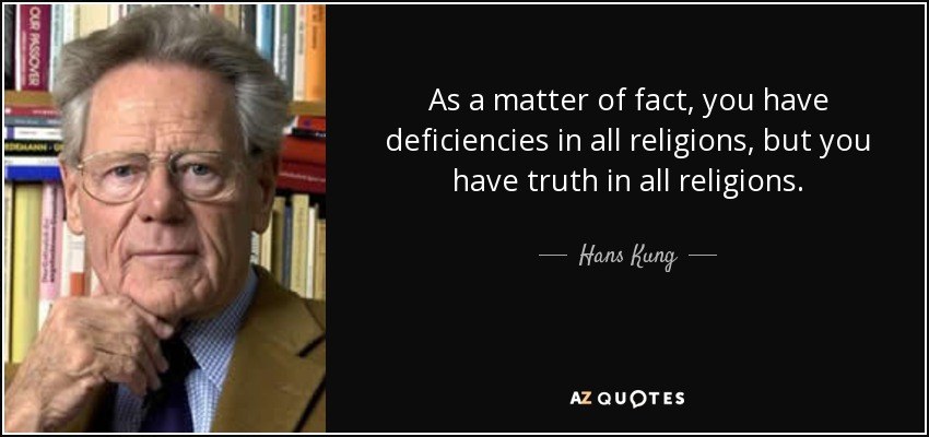As a matter of fact, you have deficiencies in all religions, but you have truth in all religions. - Hans Kung
