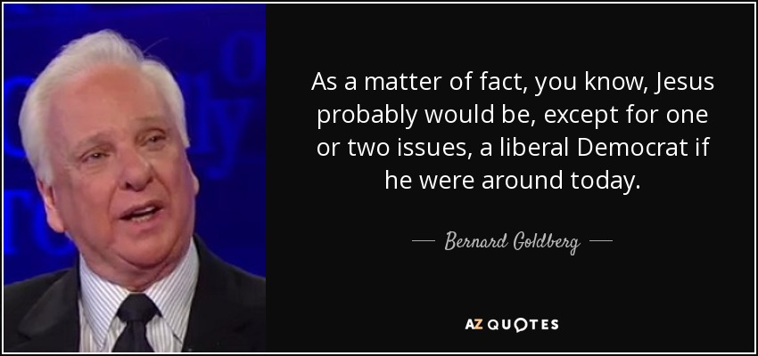 As a matter of fact, you know, Jesus probably would be, except for one or two issues, a liberal Democrat if he were around today. - Bernard Goldberg