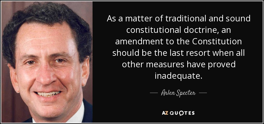 As a matter of traditional and sound constitutional doctrine, an amendment to the Constitution should be the last resort when all other measures have proved inadequate. - Arlen Specter