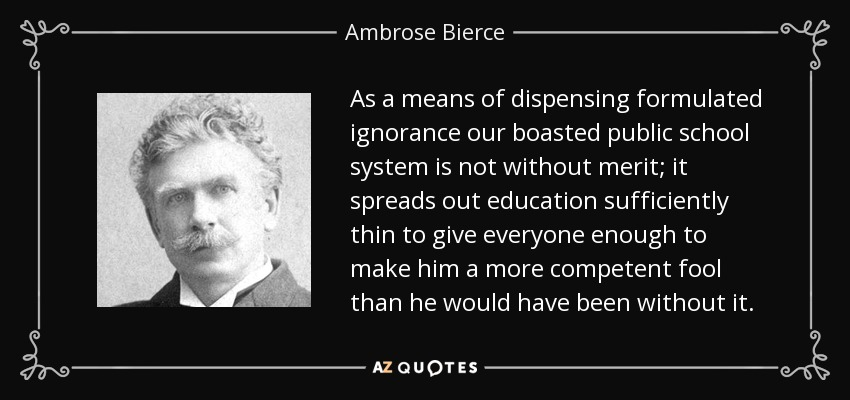 As a means of dispensing formulated ignorance our boasted public school system is not without merit; it spreads out education sufficiently thin to give everyone enough to make him a more competent fool than he would have been without it. - Ambrose Bierce
