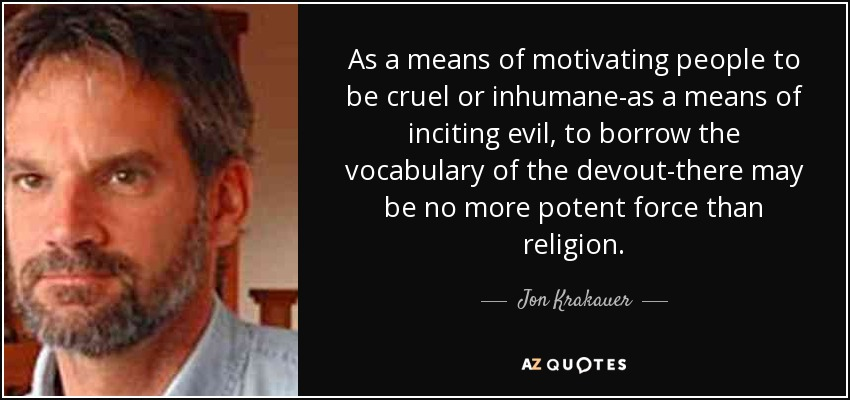As a means of motivating people to be cruel or inhumane-as a means of inciting evil, to borrow the vocabulary of the devout-there may be no more potent force than religion. - Jon Krakauer