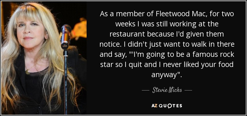 As a member of Fleetwood Mac, for two weeks I was still working at the restaurant because I'd given them notice. I didn't just want to walk in there and say,