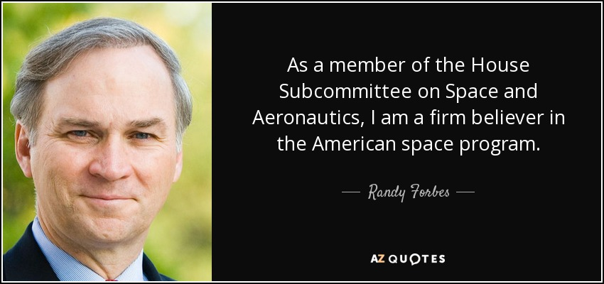 As a member of the House Subcommittee on Space and Aeronautics, I am a firm believer in the American space program. - Randy Forbes