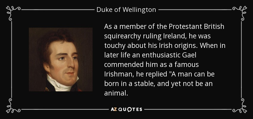As a member of the Protestant British squirearchy ruling Ireland, he was touchy about his Irish origins. When in later life an enthusiastic Gael commended him as a famous Irishman, he replied