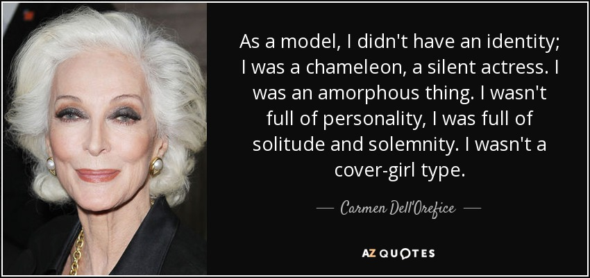As a model, I didn't have an identity; I was a chameleon, a silent actress. I was an amorphous thing. I wasn't full of personality, I was full of solitude and solemnity. I wasn't a cover-girl type. - Carmen Dell'Orefice