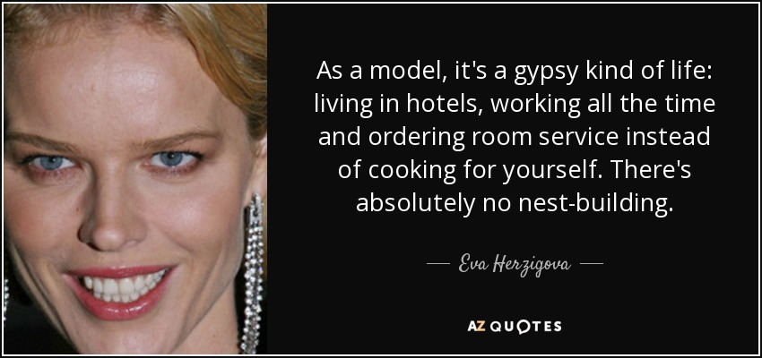 As a model, it's a gypsy kind of life: living in hotels, working all the time and ordering room service instead of cooking for yourself. There's absolutely no nest-building. - Eva Herzigova