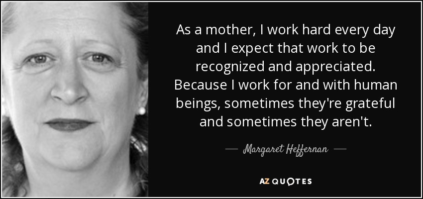 As a mother, I work hard every day and I expect that work to be recognized and appreciated. Because I work for and with human beings, sometimes they're grateful and sometimes they aren't. - Margaret Heffernan