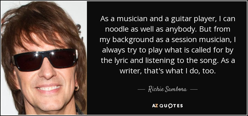 As a musician and a guitar player, I can noodle as well as anybody. But from my background as a session musician, I always try to play what is called for by the lyric and listening to the song. As a writer, that's what I do, too. - Richie Sambora