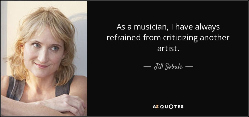 As a musician, I have always refrained from criticizing another artist. - Jill Sobule