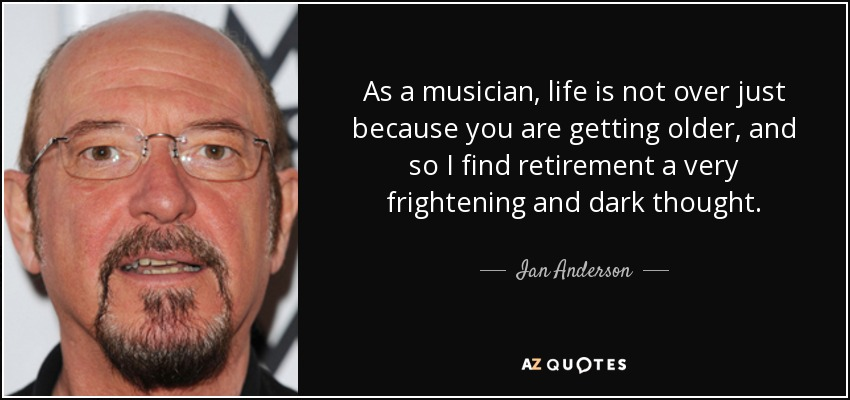 As a musician, life is not over just because you are getting older, and so I find retirement a very frightening and dark thought. - Ian Anderson