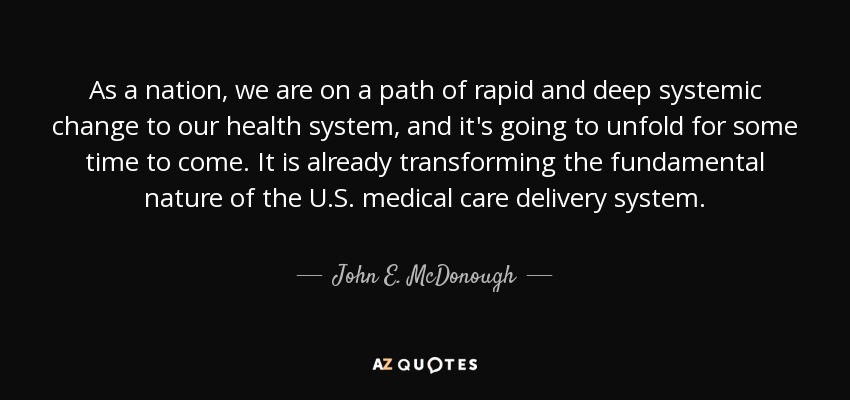 As a nation, we are on a path of rapid and deep systemic change to our health system, and it's going to unfold for some time to come. It is already transforming the fundamental nature of the U.S. medical care delivery system. - John E. McDonough
