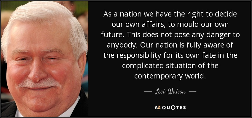 As a nation we have the right to decide our own affairs, to mould our own future. This does not pose any danger to anybody. Our nation is fully aware of the responsibility for its own fate in the complicated situation of the contemporary world. - Lech Walesa
