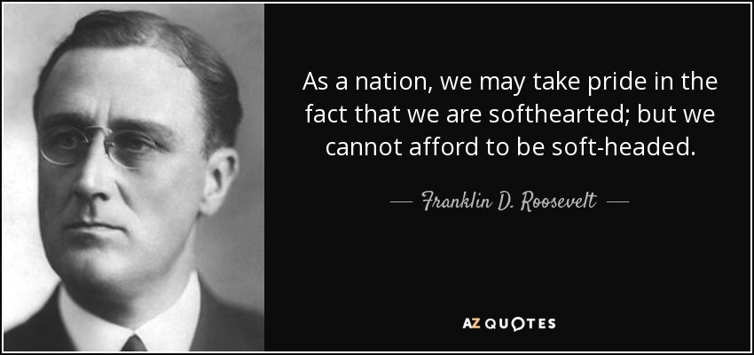 As a nation, we may take pride in the fact that we are softhearted; but we cannot afford to be soft-headed. - Franklin D. Roosevelt