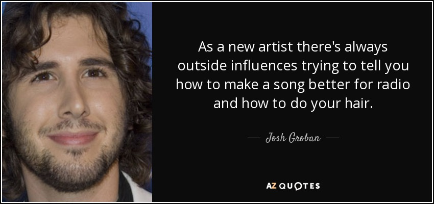 As a new artist there's always outside influences trying to tell you how to make a song better for radio and how to do your hair. - Josh Groban