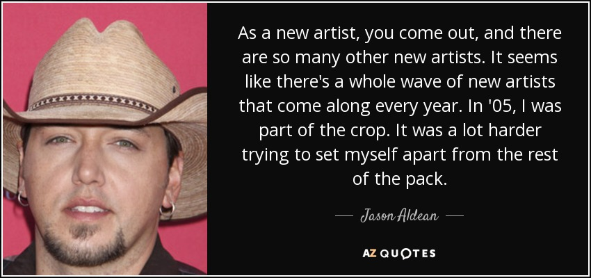 As a new artist, you come out, and there are so many other new artists. It seems like there's a whole wave of new artists that come along every year. In '05, I was part of the crop. It was a lot harder trying to set myself apart from the rest of the pack. - Jason Aldean
