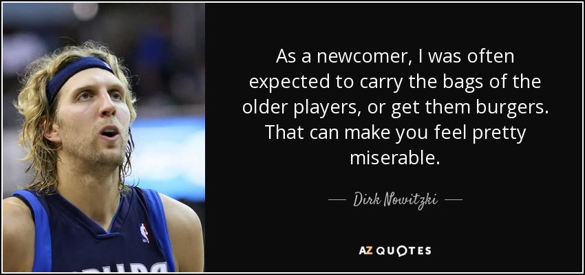 As a newcomer, I was often expected to carry the bags of the older players, or get them burgers. That can make you feel pretty miserable. - Dirk Nowitzki