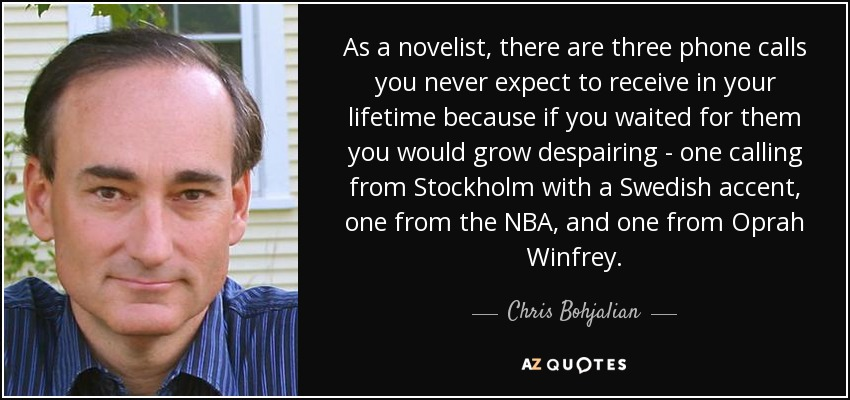 As a novelist, there are three phone calls you never expect to receive in your lifetime because if you waited for them you would grow despairing - one calling from Stockholm with a Swedish accent, one from the NBA, and one from Oprah Winfrey. - Chris Bohjalian