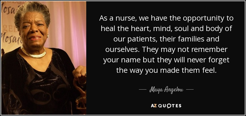 As a nurse, we have the opportunity to heal the heart, mind, soul and body of our patients, their families and ourselves. They may not remember your name but they will never forget the way you made them feel. - Maya Angelou