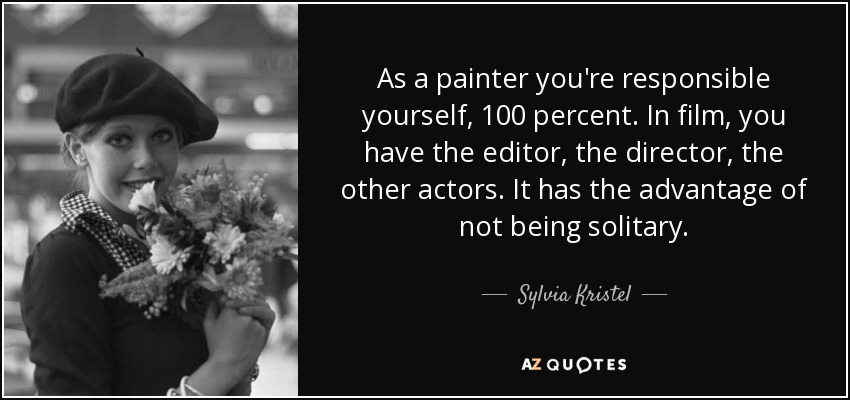 As a painter you're responsible yourself, 100 percent. In film, you have the editor, the director, the other actors. It has the advantage of not being solitary. - Sylvia Kristel