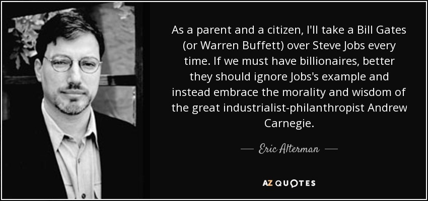 As a parent and a citizen, I'll take a Bill Gates (or Warren Buffett) over Steve Jobs every time. If we must have billionaires, better they should ignore Jobs's example and instead embrace the morality and wisdom of the great industrialist-philanthropist Andrew Carnegie. - Eric Alterman