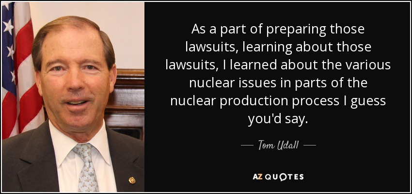 As a part of preparing those lawsuits, learning about those lawsuits, I learned about the various nuclear issues in parts of the nuclear production process I guess you'd say. - Tom Udall