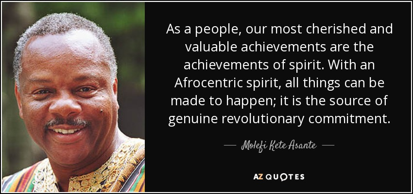 As a people, our most cherished and valuable achievements are the achievements of spirit. With an Afrocentric spirit, all things can be made to happen; it is the source of genuine revolutionary commitment. - Molefi Kete Asante