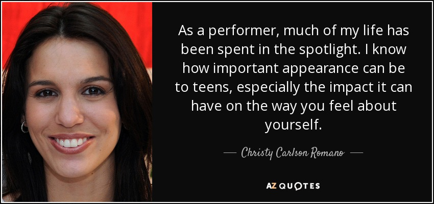 As a performer, much of my life has been spent in the spotlight. I know how important appearance can be to teens, especially the impact it can have on the way you feel about yourself. - Christy Carlson Romano