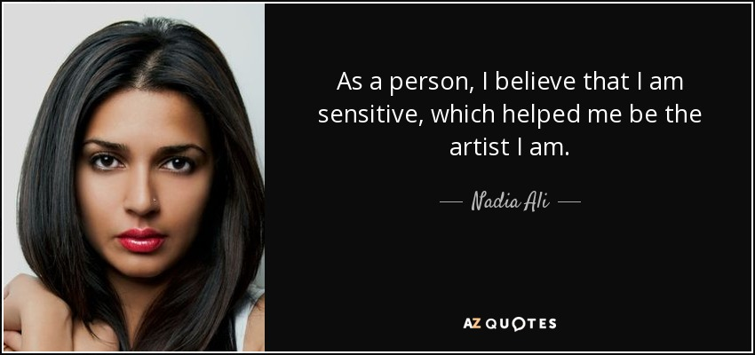 As a person, I believe that I am sensitive, which helped me be the artist I am. - Nadia Ali